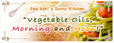 "Ema Aoki's Sunny Kitchen ""Vegetable Oils, Morning and Noon!"""
